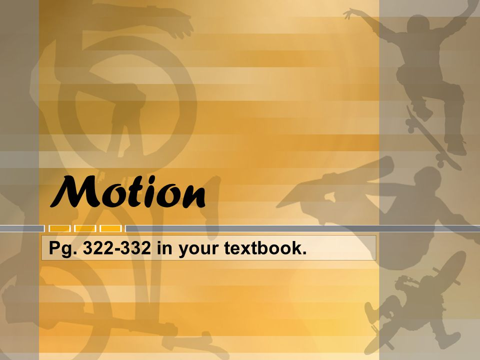 Motion Pg. 322-332 in your textbook.