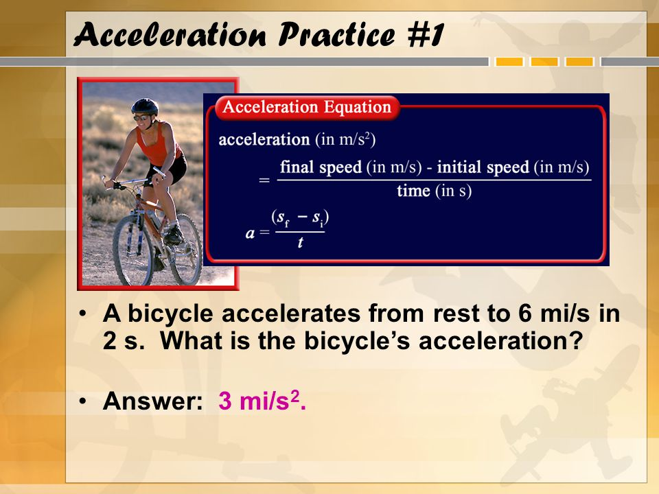 Acceleration Practice #1 A bicycle accelerates from rest to 6 mi/s in 2 s. What is the bicycle's acceleration? Answer: 3 mi/s 2.