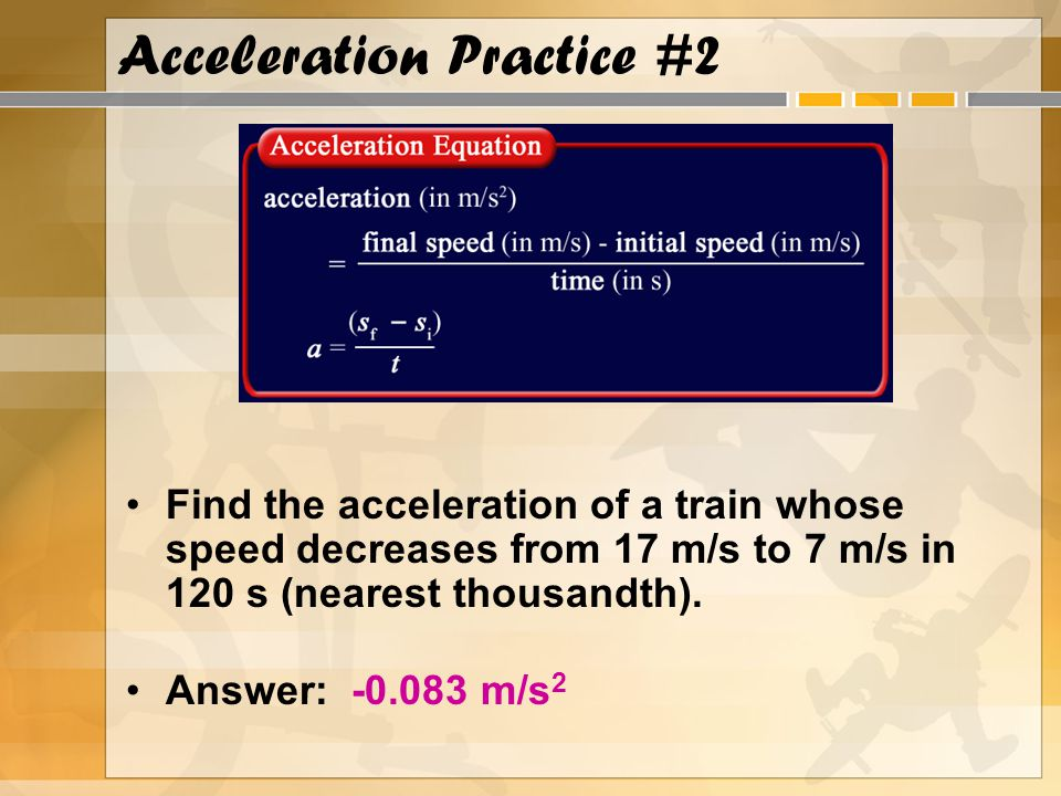 Acceleration Practice #2 Find the acceleration of a train whose speed decreases from 17 m/s to 7 m/s in 120 s (nearest thousandth).