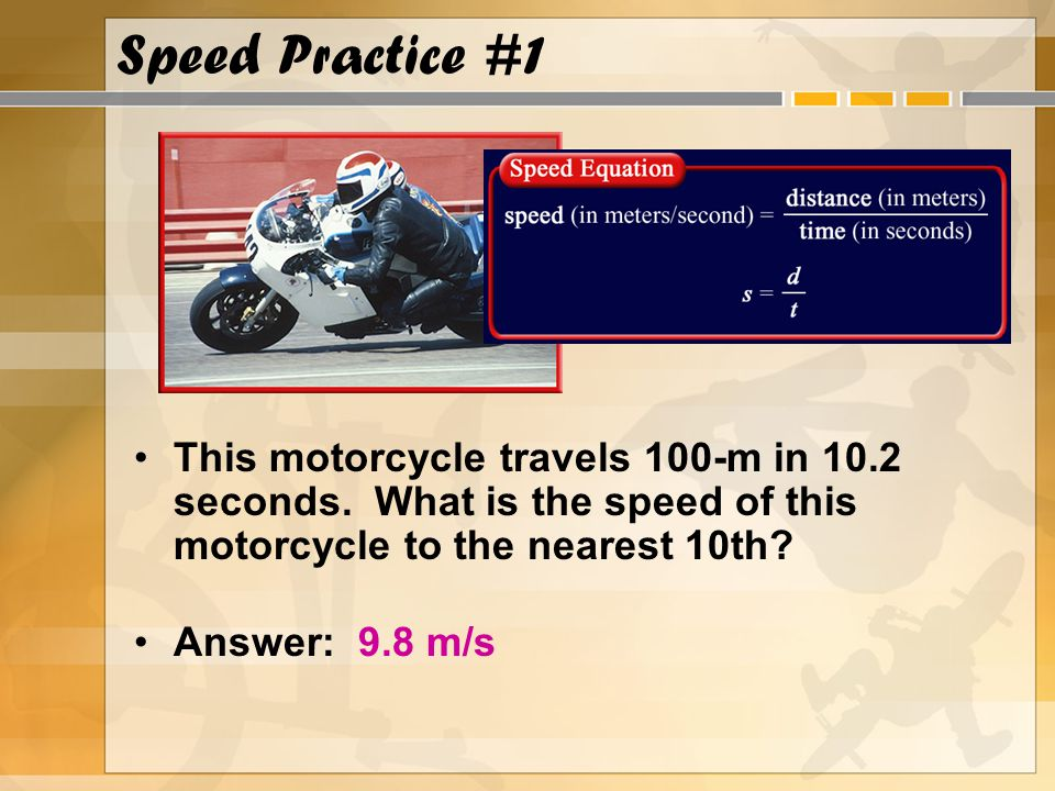 Speed Practice #1 This motorcycle travels 100-m in 10.2 seconds. What is the speed of this motorcycle to the nearest 10th? Answer: 9.8 m/s