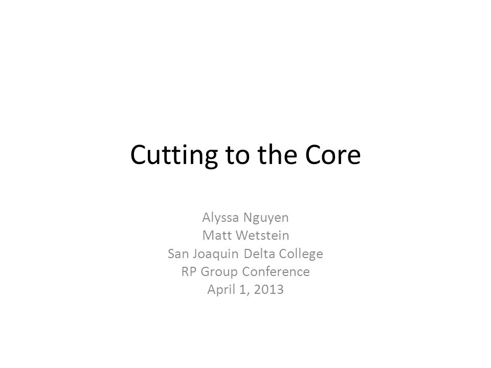 Cutting to the Core Alyssa Nguyen Matt Wetstein San Joaquin Delta College RP Group Conference April 1, 2013