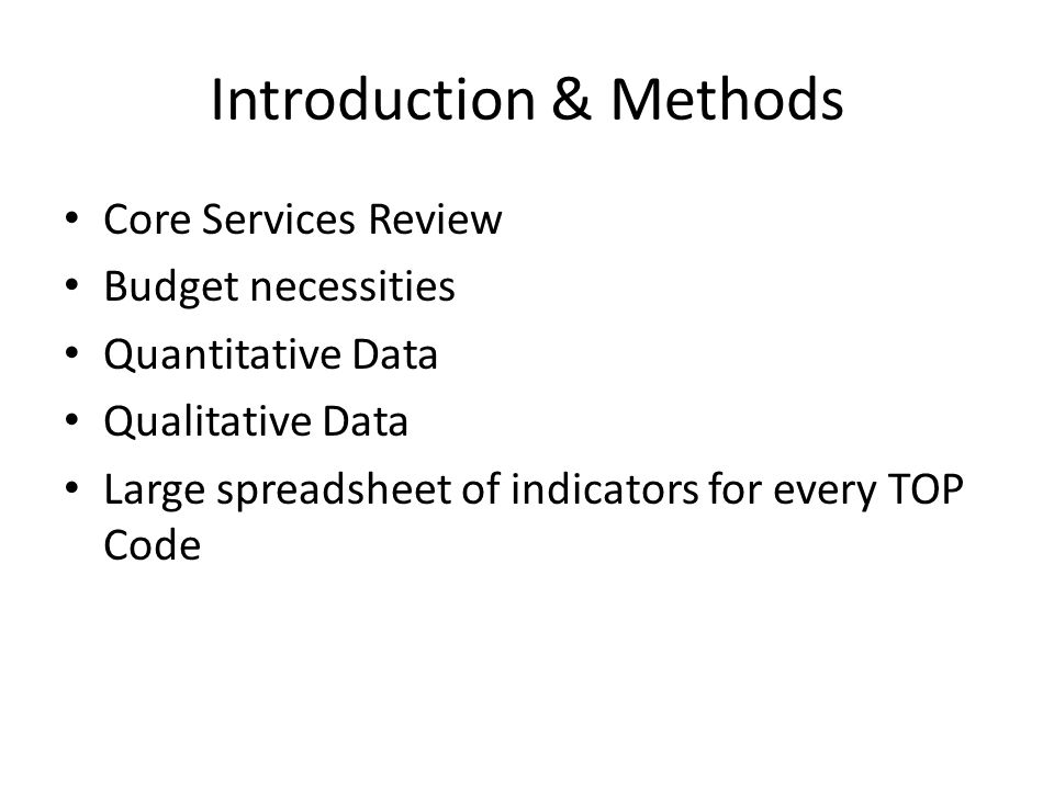Introduction & Methods Core Services Review Budget necessities Quantitative Data Qualitative Data Large spreadsheet of indicators for every TOP Code