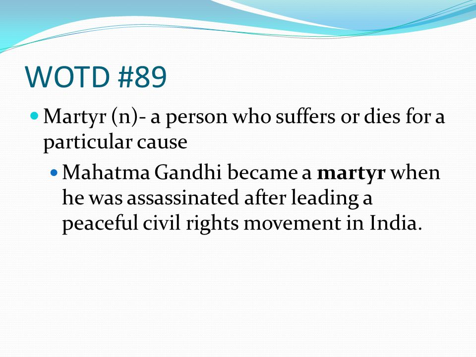 WOTD #89 Martyr (n)- a person who suffers or dies for a particular cause Mahatma Gandhi became a martyr when he was assassinated after leading a peace