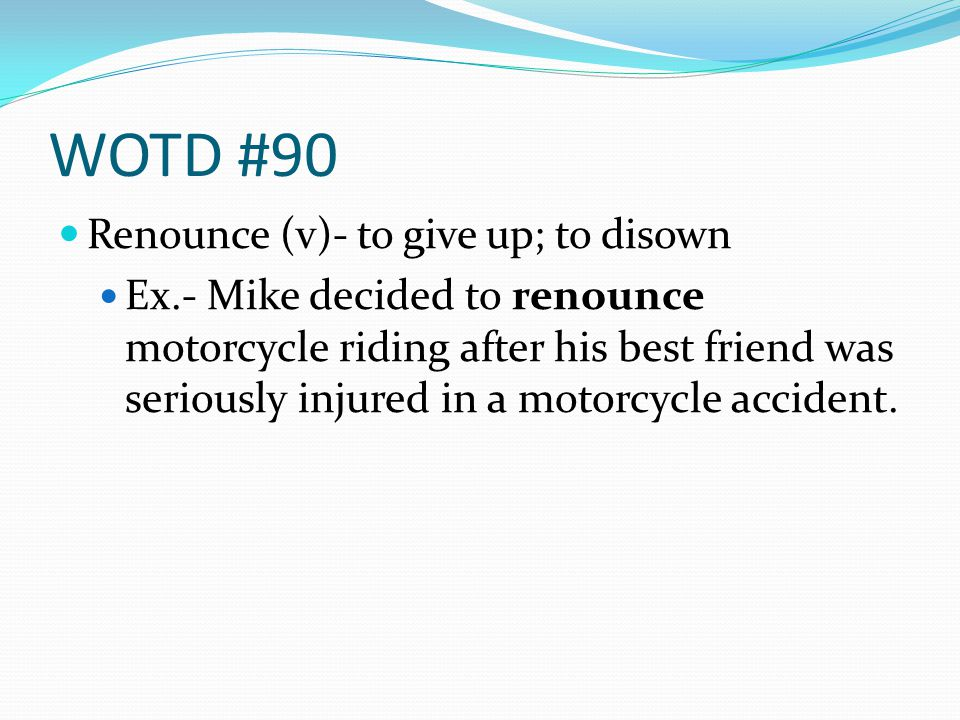 WOTD #90 Renounce (v)- to give up; to disown Ex.- Mike decided to renounce motorcycle riding after his best friend was seriously injured in a motorcyc