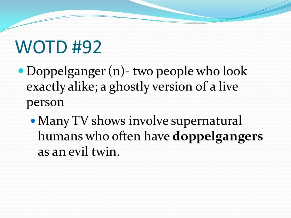 WOTD #92 Doppelganger (n)- two people who look exactly alike; a ghostly version of a live person Many TV shows involve supernatural humans who often have doppelgangers as an evil twin.