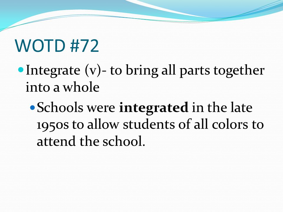 WOTD #72 Integrate (v)- to bring all parts together into a whole Schools were integrated in the late 1950s to allow students of all colors to attend the school.
