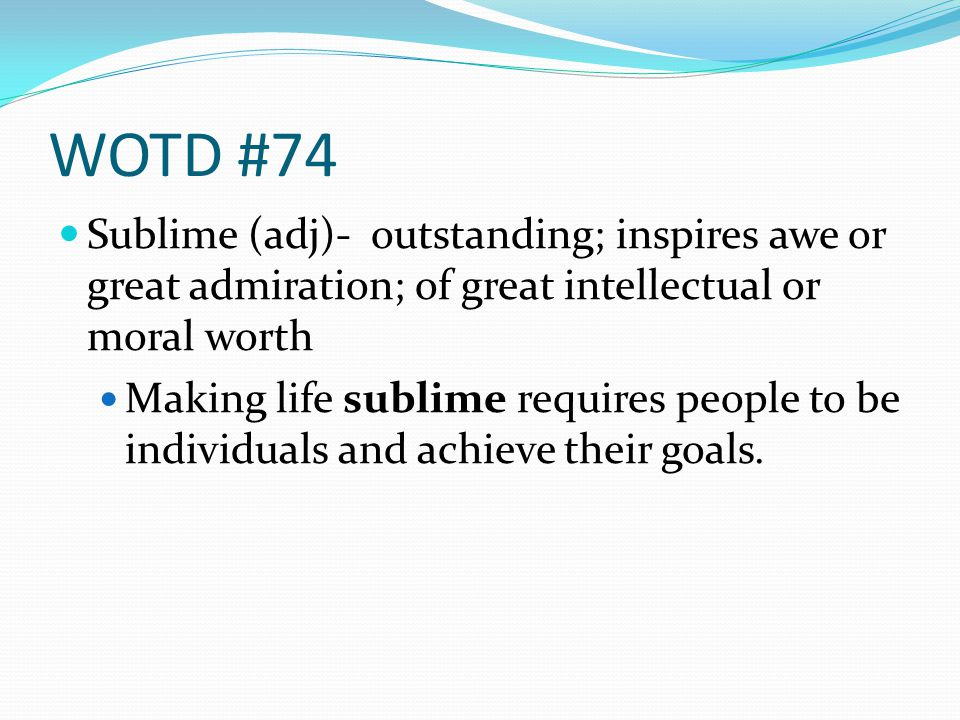 WOTD #74 Sublime (adj)- outstanding; inspires awe or great admiration; of great intellectual or moral worth Making life sublime requires people to be
