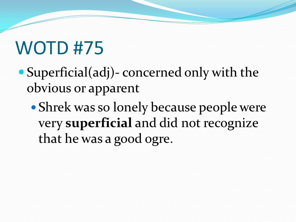 WOTD #75 Superficial(adj)- concerned only with the obvious or apparent Shrek was so lonely because people were very superficial and did not recognize that he was a good ogre.