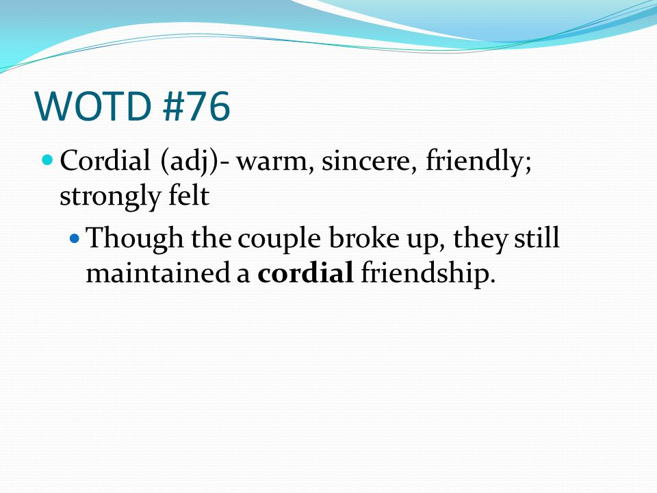WOTD #76 Cordial (adj)- warm, sincere, friendly; strongly felt Though the couple broke up, they still maintained a cordial friendship.