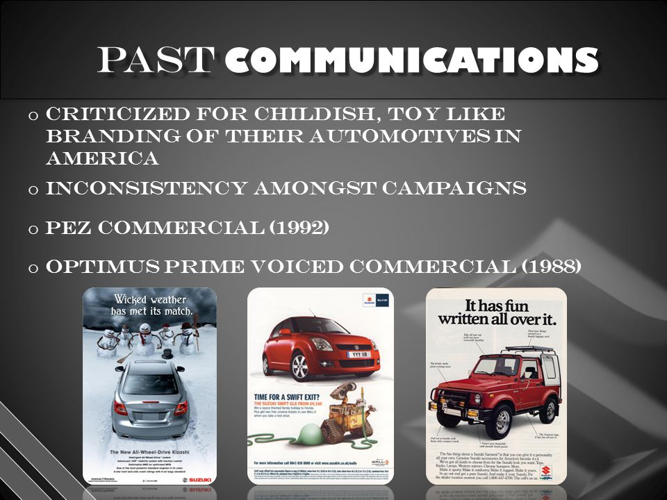 COMMUNICATIONS o criticized for childish, toy like branding of their automotives in America o pez commercial (1992) pez commercial (1992) o optimus prime voiced commercial (1988) optimus prime voiced commercial (1988) o inconsistency amongst campaigns
