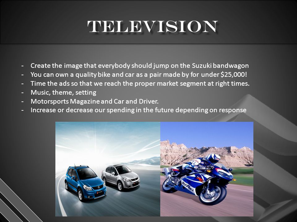 -Create the image that everybody should jump on the Suzuki bandwagon -You can own a quality bike and car as a pair made by for under $25,000.