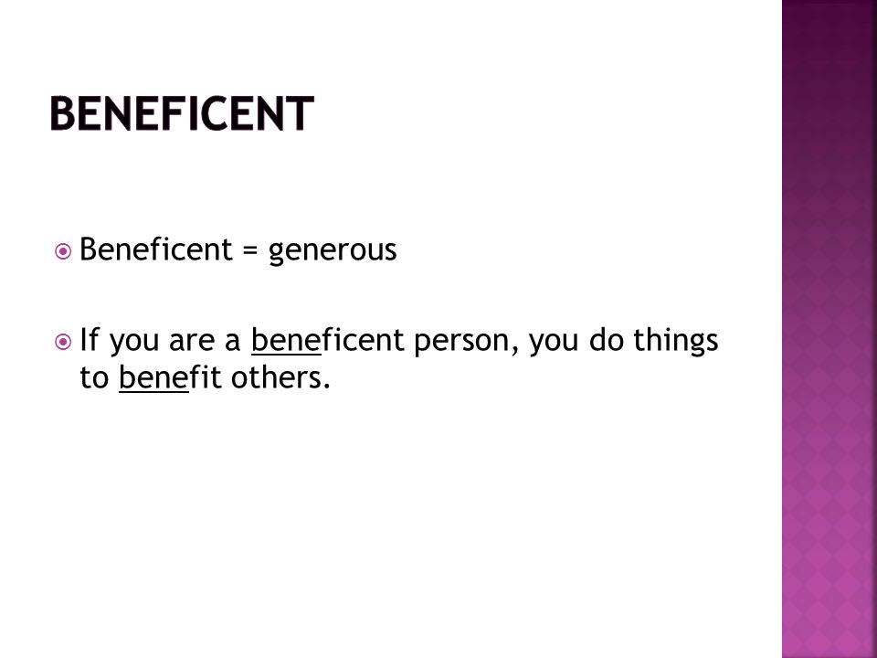  Beneficent = generous  If you are a beneficent person, you do things to benefit others.