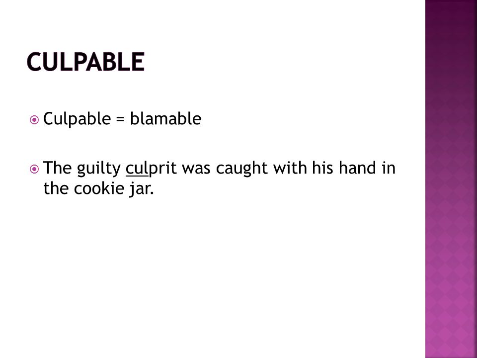  Culpable = blamable  The guilty culprit was caught with his hand in the cookie jar.