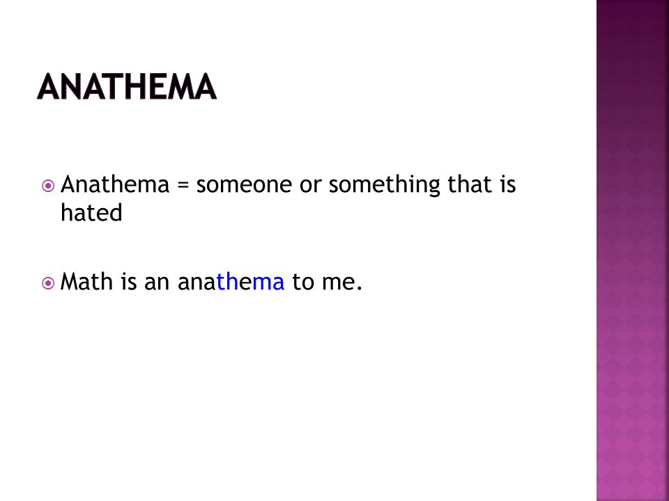  Anathema = someone or something that is hated  Math is an anathema to me.