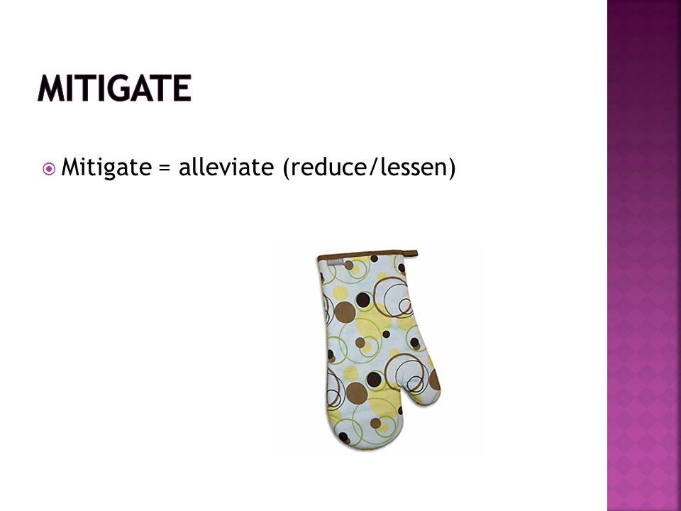  Mitigate = alleviate (reduce/lessen)