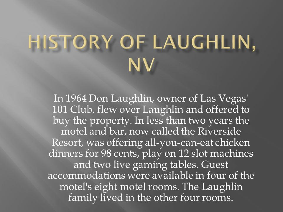 In 1964 Don Laughlin, owner of Las Vegas 101 Club, flew over Laughlin and offered to buy the property.