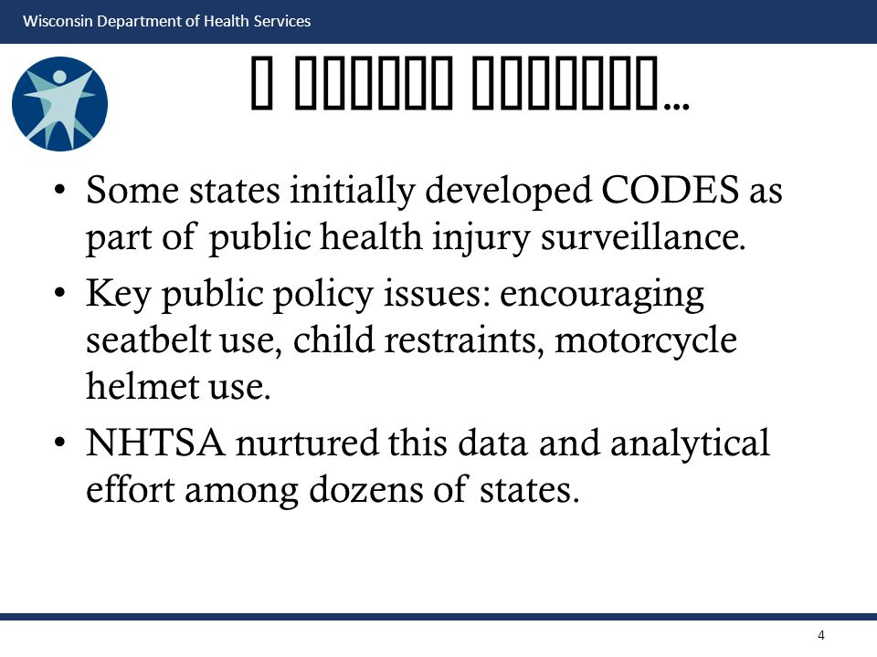 Wisconsin Department of Health Services A Little History … Some states initially developed CODES as part of public health injury surveillance.