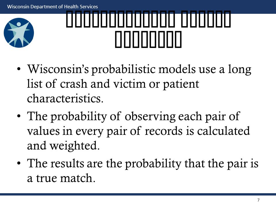 Wisconsin Department of Health Services Probabilistic Record Matching Wisconsin's probabilistic models use a long list of crash and victim or patient characteristics.