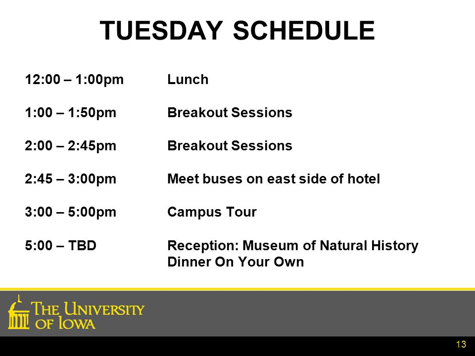 13 TUESDAY SCHEDULE 12:00 – 1:00pmLunch 1:00 – 1:50pmBreakout Sessions 2:00 – 2:45pmBreakout Sessions 2:45 – 3:00pmMeet buses on east side of hotel 3:00 – 5:00pmCampus Tour 5:00 – TBDReception: Museum of Natural History Dinner On Your Own