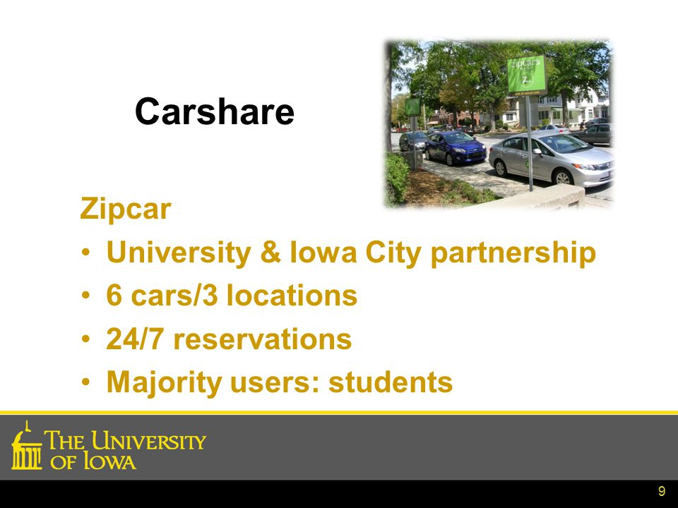 9 Carshare Zipcar University & Iowa City partnership 6 cars/3 locations 24/7 reservations Majority users: students