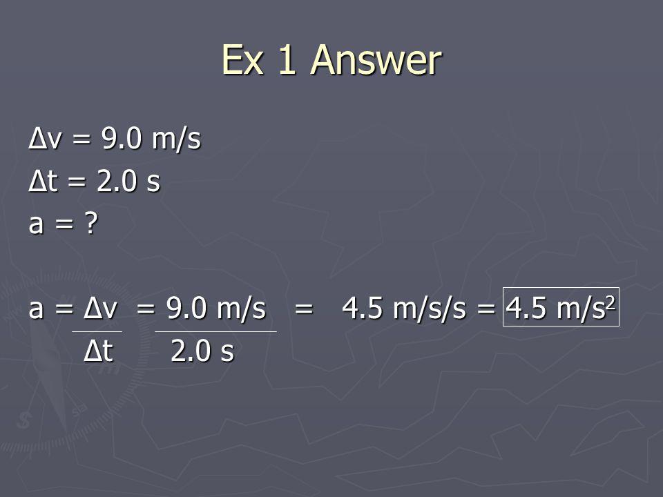 Ex 1 Answer Δv = 9.0 m/s Δt = 2.0 s a = .