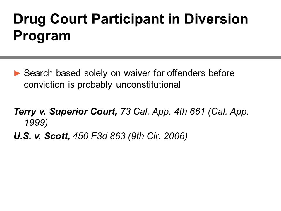 Drug Court Participant in Diversion Program ► Search based solely on waiver for offenders before conviction is probably unconstitutional Terry v.