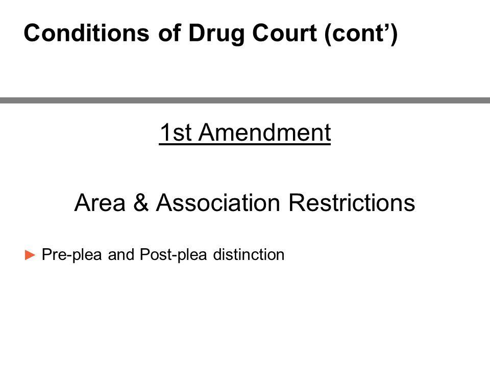 Conditions of Drug Court (cont') 1st Amendment Area & Association Restrictions ► Pre-plea and Post-plea distinction