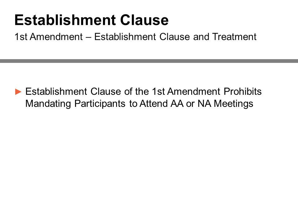 Establishment Clause ► Establishment Clause of the 1st Amendment Prohibits Mandating Participants to Attend AA or NA Meetings 1st Amendment – Establishment Clause and Treatment