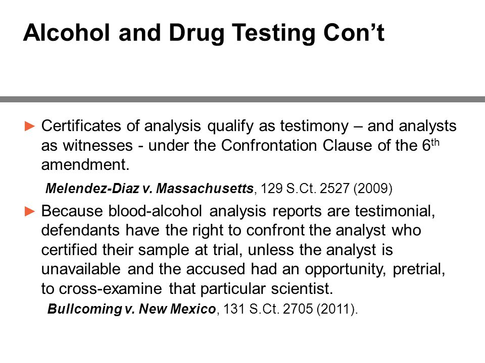 Alcohol and Drug Testing Con't ► Certificates of analysis qualify as testimony – and analysts as witnesses - under the Confrontation Clause of the 6 th amendment.
