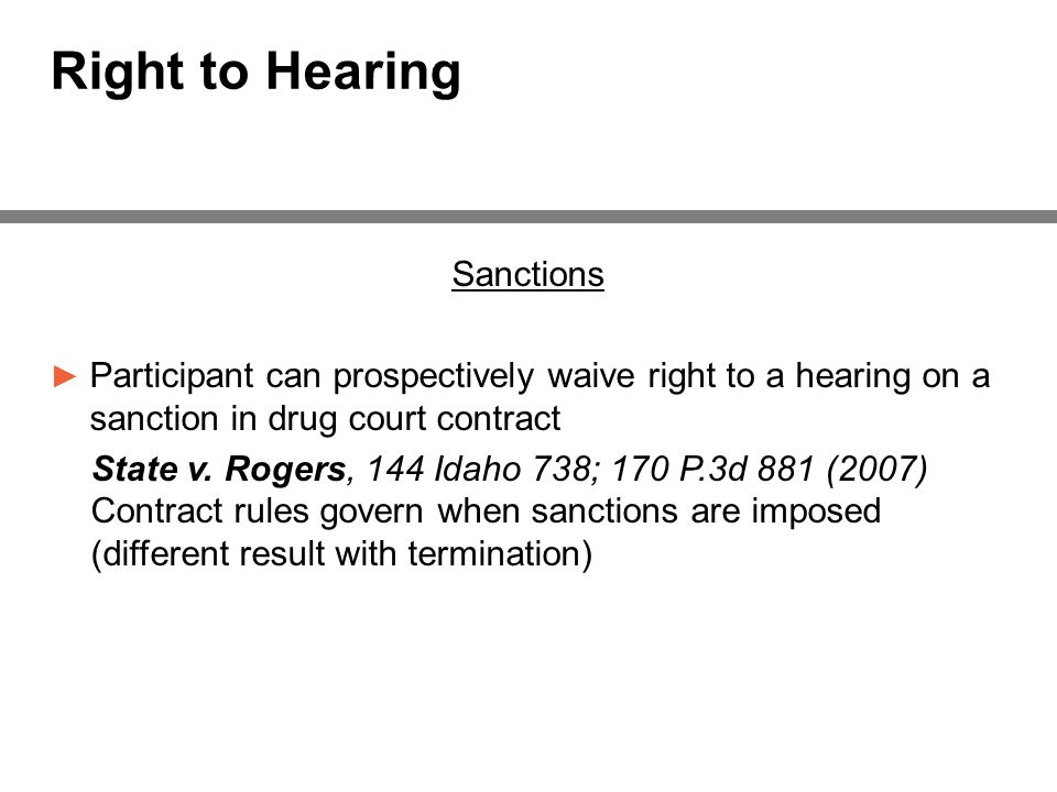 Right to Hearing Sanctions ► Participant can prospectively waive right to a hearing on a sanction in drug court contract State v.