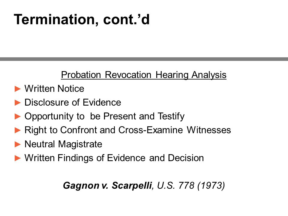 Termination, cont.'d Probation Revocation Hearing Analysis ► Written Notice ► Disclosure of Evidence ► Opportunity to be Present and Testify ► Right to Confront and Cross-Examine Witnesses ► Neutral Magistrate ► Written Findings of Evidence and Decision Gagnon v.