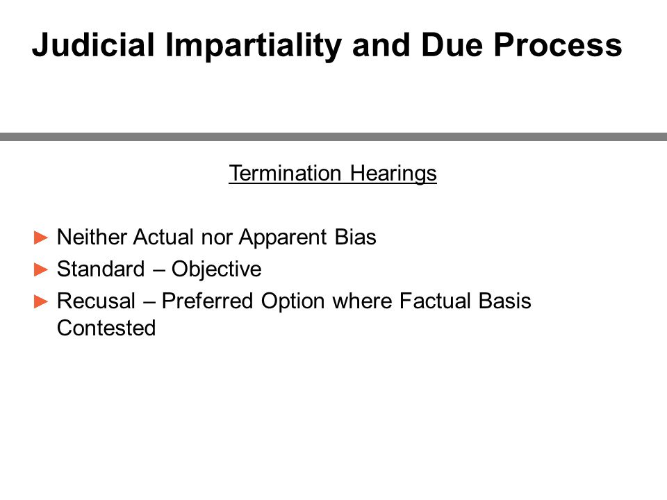 Judicial Impartiality and Due Process Termination Hearings ► Neither Actual nor Apparent Bias ► Standard – Objective ► Recusal – Preferred Option where Factual Basis Contested