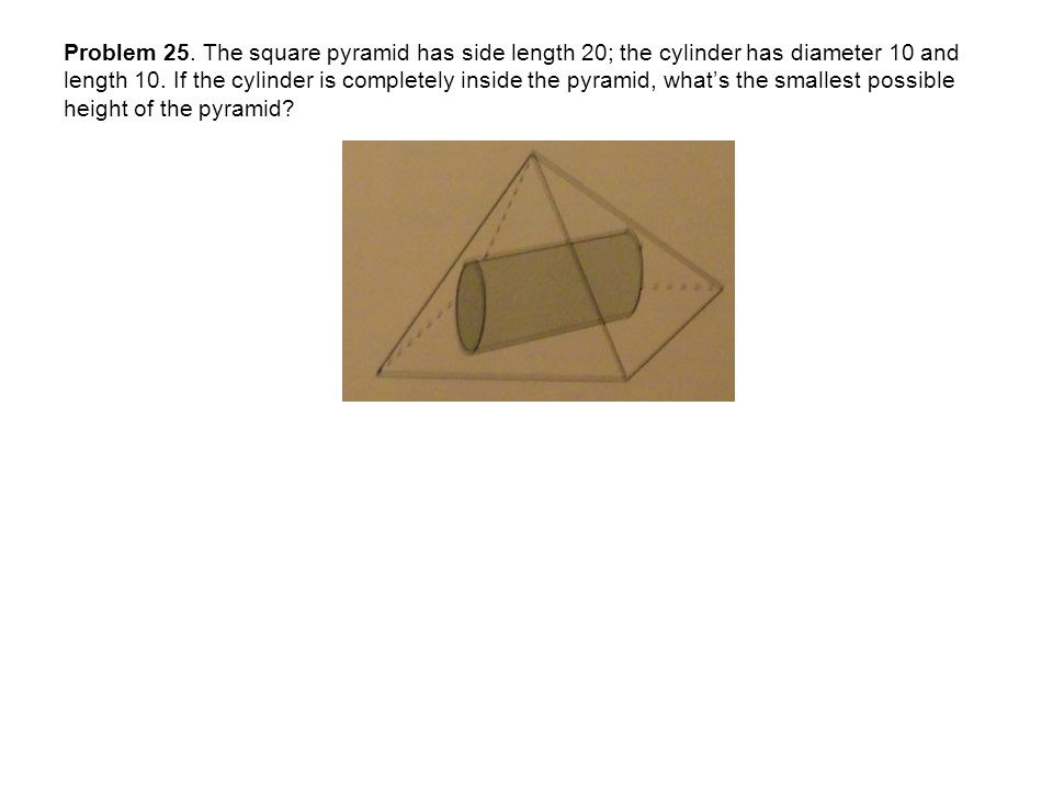 Problem 25. The square pyramid has side length 20; the cylinder has diameter 10 and length 10.