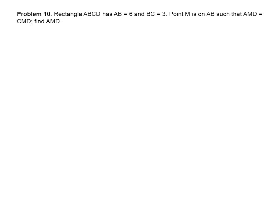 Problem 10. Rectangle ABCD has AB = 6 and BC = 3. Point M is on AB such that AMD = CMD; find AMD.