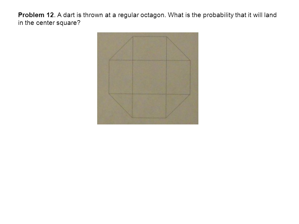 Problem 12. A dart is thrown at a regular octagon.