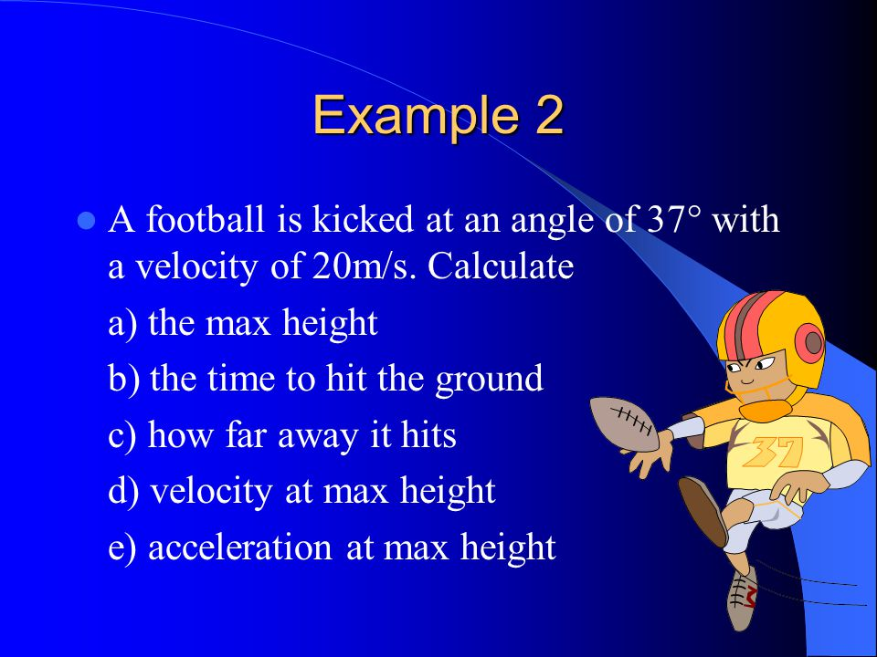 Example 2 A football is kicked at an angle of 37° with a velocity of 20m/s.