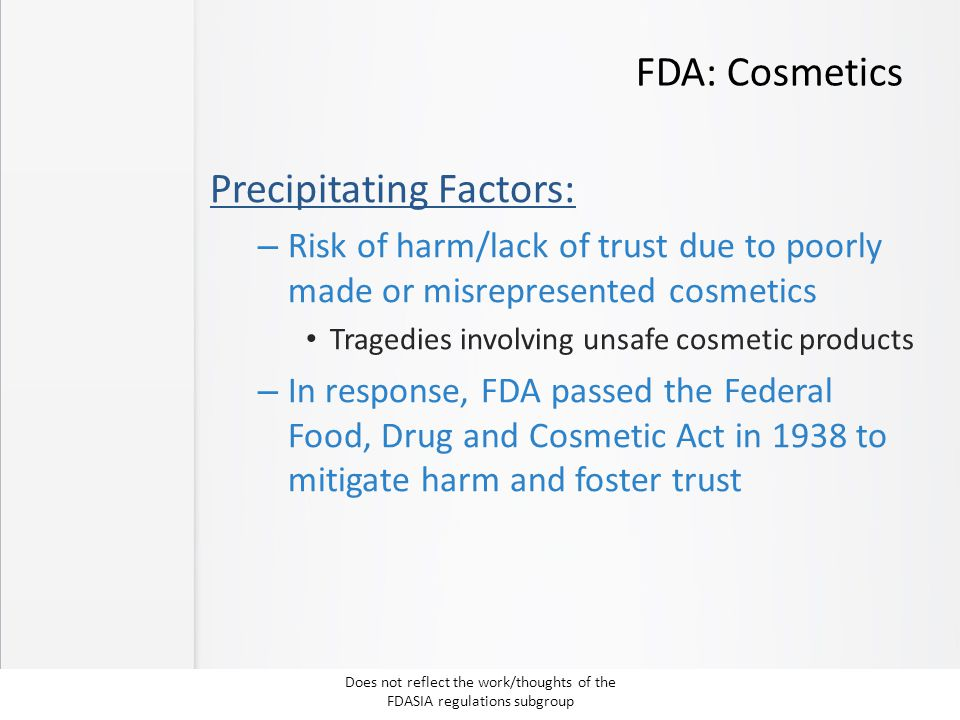 FDA: Cosmetics Precipitating Factors: – Risk of harm/lack of trust due to poorly made or misrepresented cosmetics Tragedies involving unsafe cosmetic products – In response, FDA passed the Federal Food, Drug and Cosmetic Act in 1938 to mitigate harm and foster trust Does not reflect the work/thoughts of the FDASIA regulations subgroup