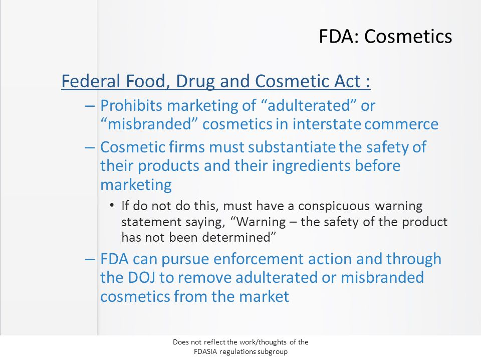 "FDA: Cosmetics Federal Food, Drug and Cosmetic Act : – Prohibits marketing of ""adulterated"" or ""misbranded"" cosmetics in interstate commerce – Cosmeti"