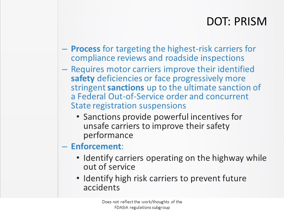DOT: PRISM – Process for targeting the highest-risk carriers for compliance reviews and roadside inspections – Requires motor carriers improve their identified safety deficiencies or face progressively more stringent sanctions up to the ultimate sanction of a Federal Out-of-Service order and concurrent State registration suspensions Sanctions provide powerful incentives for unsafe carriers to improve their safety performance – Enforcement: Identify carriers operating on the highway while out of service Identify high risk carriers to prevent future accidents Does not reflect the work/thoughts of the FDASIA regulations subgroup