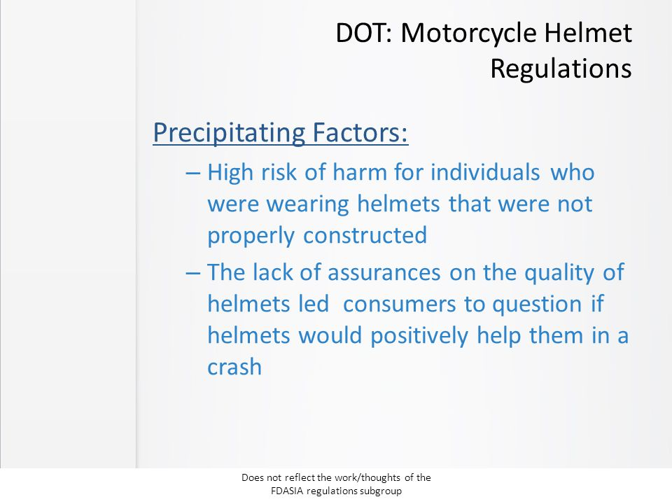 DOT: Motorcycle Helmet Regulations Precipitating Factors: – High risk of harm for individuals who were wearing helmets that were not properly constructed – The lack of assurances on the quality of helmets led consumers to question if helmets would positively help them in a crash Does not reflect the work/thoughts of the FDASIA regulations subgroup
