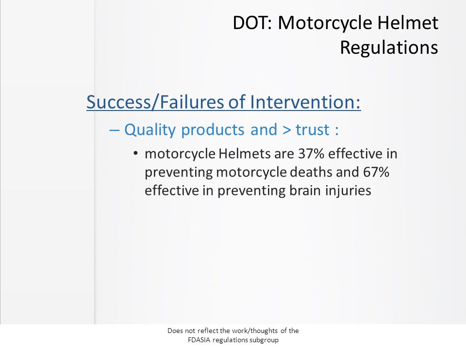 DOT: Motorcycle Helmet Regulations Success/Failures of Intervention: – Quality products and > trust : motorcycle Helmets are 37% effective in preventing motorcycle deaths and 67% effective in preventing brain injuries Does not reflect the work/thoughts of the FDASIA regulations subgroup