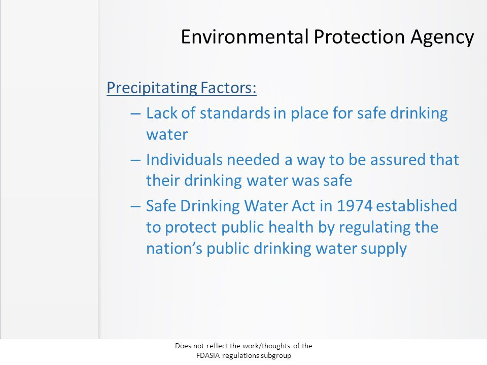 Environmental Protection Agency Precipitating Factors: – Lack of standards in place for safe drinking water – Individuals needed a way to be assured that their drinking water was safe – Safe Drinking Water Act in 1974 established to protect public health by regulating the nation's public drinking water supply Does not reflect the work/thoughts of the FDASIA regulations subgroup
