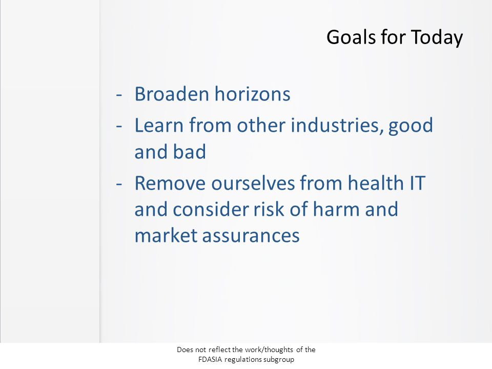 Goals for Today -Broaden horizons -Learn from other industries, good and bad -Remove ourselves from health IT and consider risk of harm and market ass