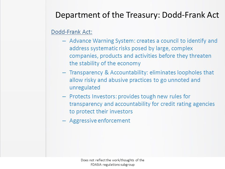 Department of the Treasury: Dodd-Frank Act Dodd-Frank Act: – Advance Warning System: creates a council to identify and address systematic risks posed by large, complex companies, products and activities before they threaten the stability of the economy – Transparency & Accountability: eliminates loopholes that allow risky and abusive practices to go unnoted and unregulated – Protects Investors: provides tough new rules for transparency and accountability for credit rating agencies to protect their investors – Aggressive enforcement Does not reflect the work/thoughts of the FDASIA regulations subgroup