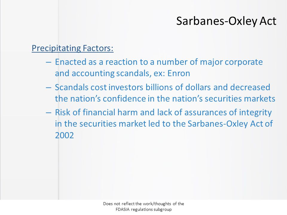 Sarbanes-Oxley Act Precipitating Factors: – Enacted as a reaction to a number of major corporate and accounting scandals, ex: Enron – Scandals cost in