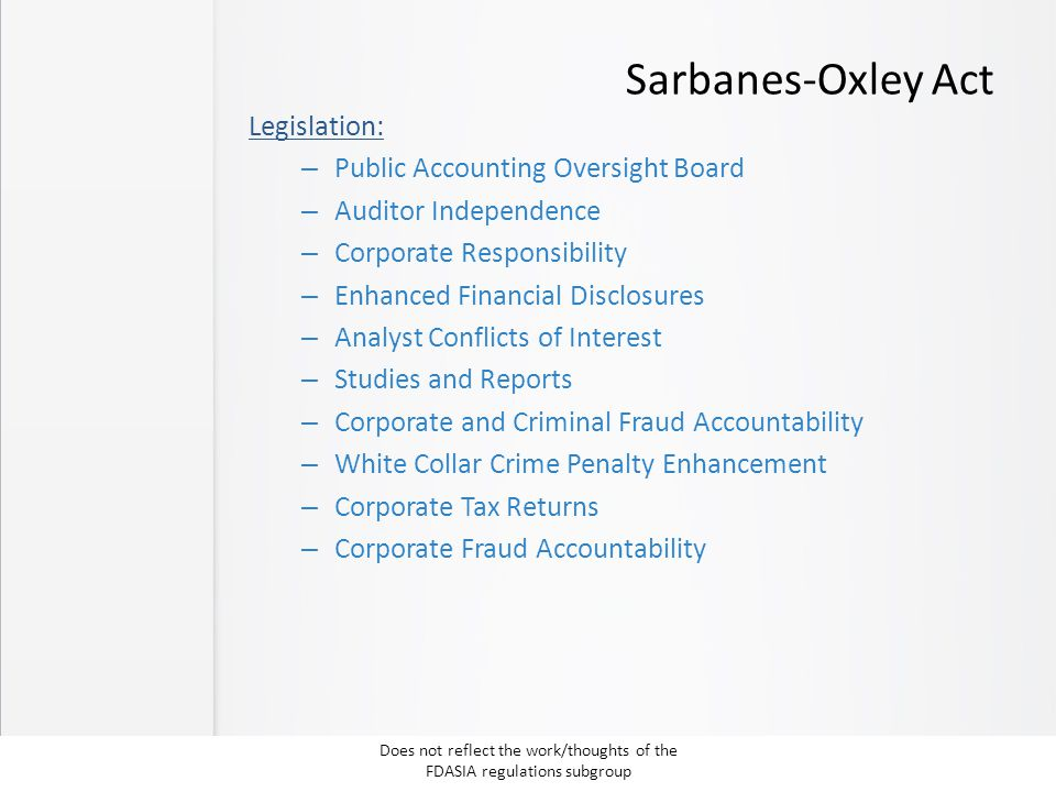 Sarbanes-Oxley Act Legislation: – Public Accounting Oversight Board – Auditor Independence – Corporate Responsibility – Enhanced Financial Disclosures – Analyst Conflicts of Interest – Studies and Reports – Corporate and Criminal Fraud Accountability – White Collar Crime Penalty Enhancement – Corporate Tax Returns – Corporate Fraud Accountability Does not reflect the work/thoughts of the FDASIA regulations subgroup