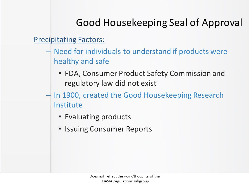 Good Housekeeping Seal of Approval Precipitating Factors: – Need for individuals to understand if products were healthy and safe FDA, Consumer Product Safety Commission and regulatory law did not exist – In 1900, created the Good Housekeeping Research Institute Evaluating products Issuing Consumer Reports Does not reflect the work/thoughts of the FDASIA regulations subgroup