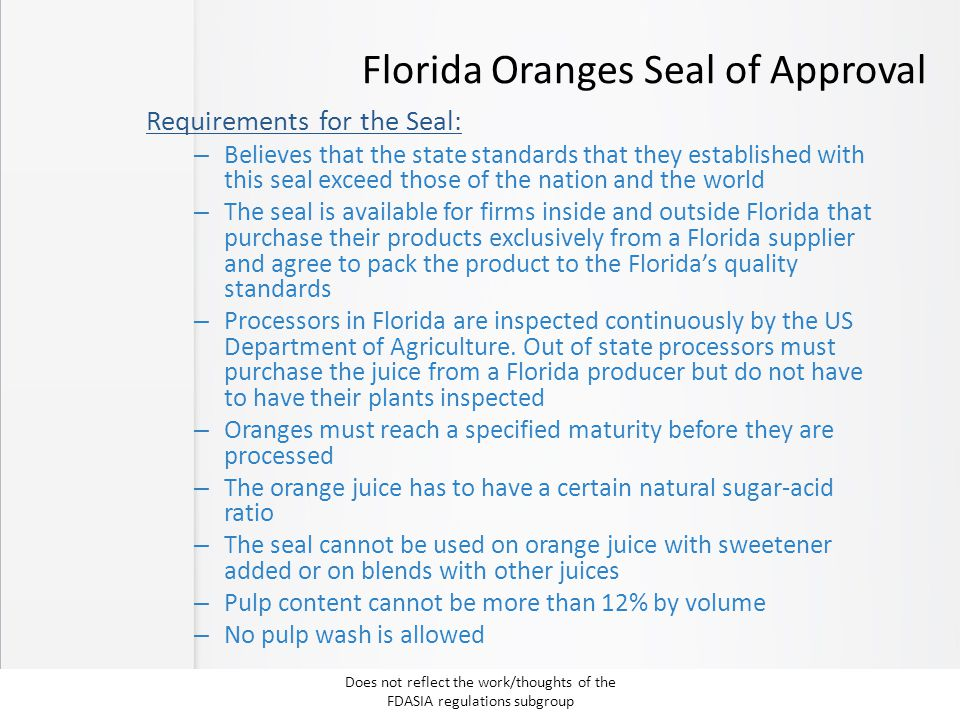 Florida Oranges Seal of Approval Requirements for the Seal: – Believes that the state standards that they established with this seal exceed those of the nation and the world – The seal is available for firms inside and outside Florida that purchase their products exclusively from a Florida supplier and agree to pack the product to the Florida's quality standards – Processors in Florida are inspected continuously by the US Department of Agriculture.