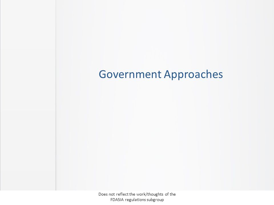 Government Approaches Does not reflect the work/thoughts of the FDASIA regulations subgroup