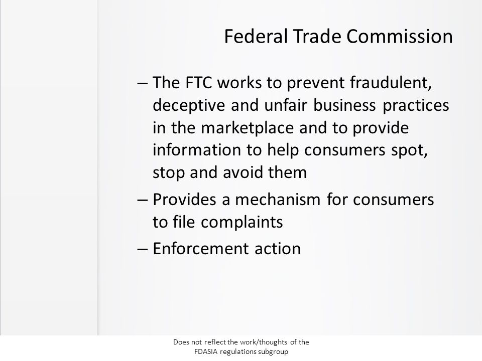Federal Trade Commission – The FTC works to prevent fraudulent, deceptive and unfair business practices in the marketplace and to provide information to help consumers spot, stop and avoid them – Provides a mechanism for consumers to file complaints – Enforcement action Does not reflect the work/thoughts of the FDASIA regulations subgroup